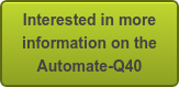 Interested in more   information on the   Automate-Q40